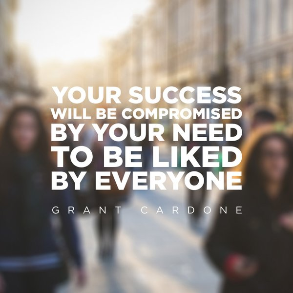 Your success will be compromised by your need to be liked by everyone. - Grant Cardone