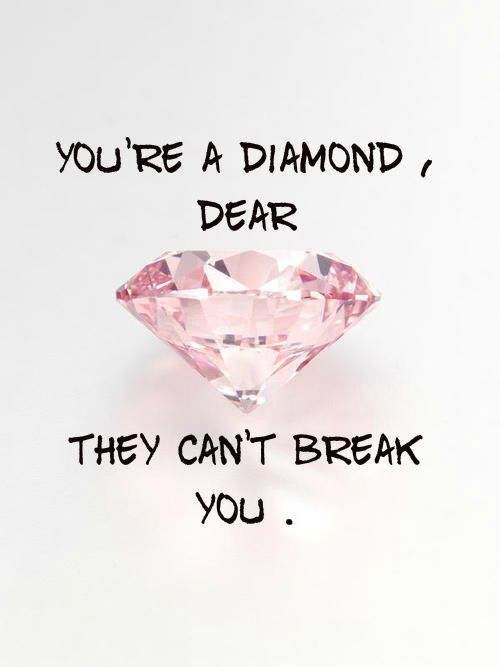 Dear quote You're a diamond dear, they can't break you.