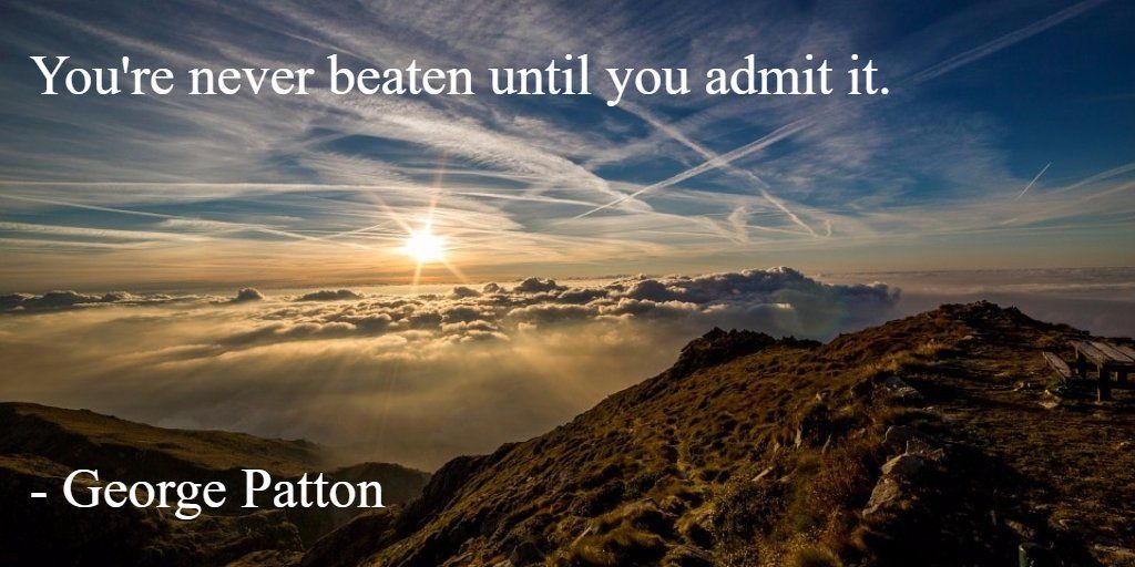 Youre never beaten until you admit it. - General George Patton